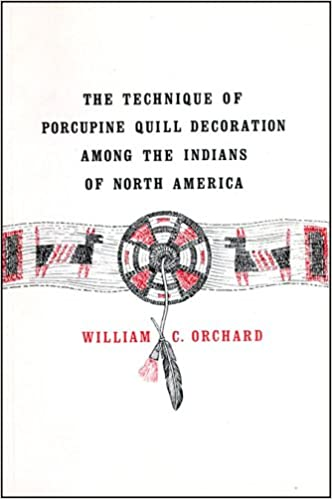 Technique of Porcupine-Quill Decoration Among the North American Indians: William C. Orchard: 9780943604008: Amazon.com: Books