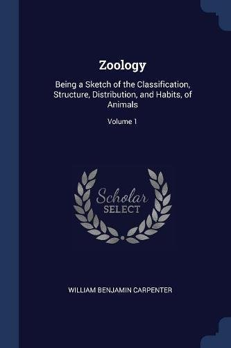 Zoology: Being a Sketch of the Classification, Structure, Distribution, and Habits, of Animals; Volume 1