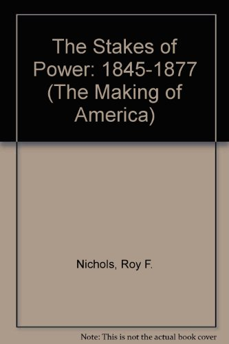 The Stakes of Power: 1845-1877 (The Making of America)