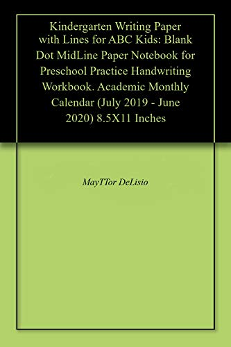Kindergarten Writing Paper with Lines for ABC Kids: Blank Dot MidLine Paper Notebook for Preschool Practice Handwriting Workbook. Academic Monthly Calendar (July 2019 - June 2020) 8.5X11 Inches