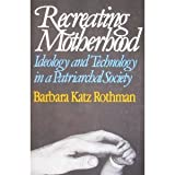 Recreating Motherhood, Ideology and Technology in a Patriarchal Society, Rothman, Barbara Katz, 0393307123
