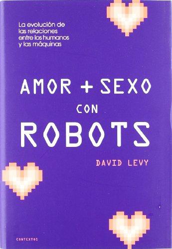 Amor y sexo con robots/ Love and Sex With Robots: La Evolucion De Las Relaciones Entre Los Humanos Y Las Maquinas/ the Evolving Relationship Between Humans and Machines (Spanish Edition)