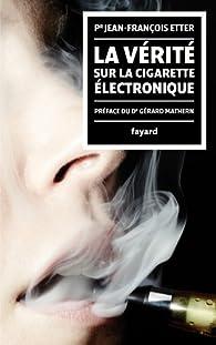 La Vérité sur la cigarette électronique:préface du Docteur Gérard Mathern par Jean-François Etter