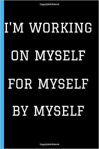 Amazon com: I'm Working On Myself For Myself By Myself