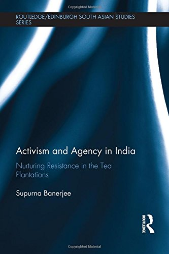 Activism and Agency in India: Nurturing Resistance in the Tea Plantations (Routledge/Edinburgh South Asian Studies Series)