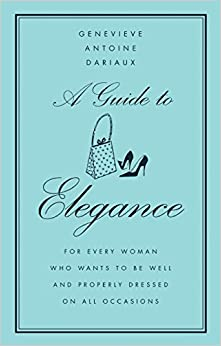 A Guide To Elegance: For Every Woman Who Wants To Be Well And Properly Dressed On All Occasions Descargar ebooks PDF