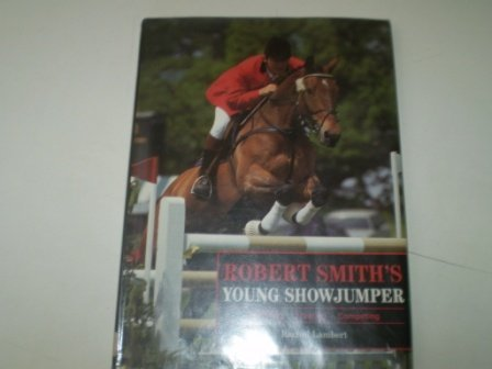 Robert Smith's Young Showjumper: Buying Breaking Training Competing