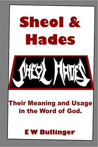 Sheol and Hades: Their Meaning and Usage in the Word of God: E W