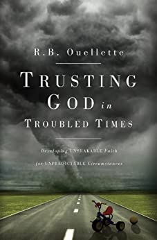 Trusting God in Troubled Times: Developing Unshakable Faith for Unpredictable Circumstances by [Ouellette, R.B.]