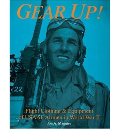 Download [(Gear Up!: Flight Clothing & Equipment of USAAF Airmen in World War II)] [Author: Jon A. Maguire] published on (July, 2007) pdf