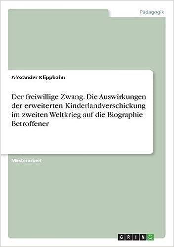 Der Freiwillige Zwang. Die Auswirkungen Der Erweiterten Kinderlandverschickung Im Zweiten Weltkrieg Auf Die Biographie Betroffener (German Edition)