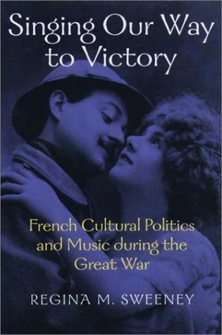 Singing Our Way to Victory: French Cultural Politics and Music during the Great War (Music/Culture)