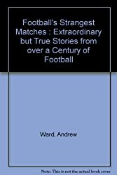 Football's Strangest Matches : Extraordinary but True Stories from over a Century of Football