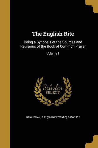 The English Rite: Being a Synopsis of the Sources and Revisions of the Book of Common Prayer; Volume 1