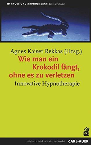 Wie man ein Krokodil fängt, ohne es zu verletzen: Innovative Hypnotherapie (Hypnose und Hypnotherapie)