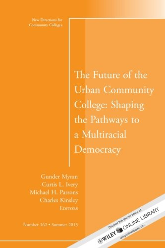 The Future of the Urban Community College: Shaping the Pathways to a Mutiracial Democracy: New Directions for Community College, Number 162