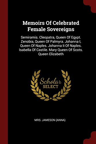 Memoirs Of Celebrated Female Sovereigns: Semiramis. Cleopatra, Queen Of Egypt. Zenobia, Queen Of Palmyra. Johanna I, Queen Of Naples. Johanna Ii Of ... Castile. Mary Queen Of Scots. Queen Elizabeth