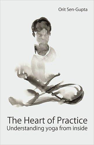 The Heart of Practice: Understanding yoga from inside: Orit ...