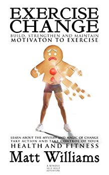 EXERCISE CHANGE: Build, Strengthen & Maintain Motivation to Exercise - By Matt Williams. Learn about the Mystery/Magic of Change; Take Action/Control of ... efficient, effective exercise! Book 1) by [Williams, Matt]