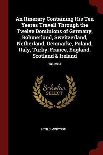 An Itinerary Containing His Ten Yeeres Travell Through the Twelve Dominions of Germany, Bohmerland, Sweitzerland, Netherland, Denmarke, Poland, Italy, ... France, England, Scotland & Ireland; Volume 3 PDF