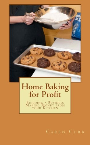 Home Baking for Profit: Building a Business Making Money from your Kitchen (Profits from Home) (Volume 1) (Home Baking Business)