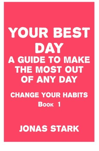 Your Best Day: A Guide To Make the Most Out of Any Day (Change Your Habits) (Volume 1) ebook