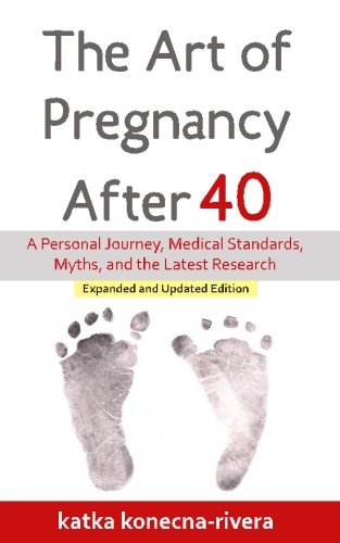 The Art of Pregnancy After 40: A Personal Journey, Medical Standards, Myths, and the Latest Research (The Simple Green Life Book Series) (Volume 1)