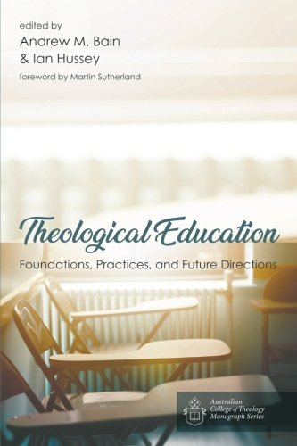 Theological Education: Foundations, Practices, and Future Directions (Australian College of Theology Monograph)