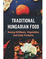 Traditional Hungarian Food: Basing On Meats, Vegetables And Daily Products: Introduction Of Hungarian Cuisine