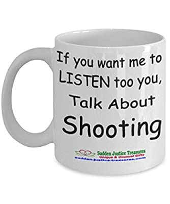 If You Want Me To Listen Too You Talk About Shooting White Mug Unique Birthday, Special Or Funny Occasion Gift. Best 11 Oz Ceramic Novelty Cup for Coffee, Tea, Hot Chocolate Or Toddy