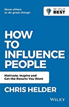 How to Influence People: Motivate, Inspire and Get the Results You Want (Be Your Best)