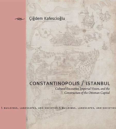 Constantinopolis/Istanbul: Cultural Encounter, Imperial Vision, and the Construction of the Ottoman Capital (Buildings,