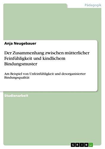 Der Zusammenhang zwischen mütterlicher Feinfühligkeit und kindlichem Bindungsmuster: Am Beispiel von Unfeinfühligkeit und desorganisierter Bindungsqualität (German Edition)