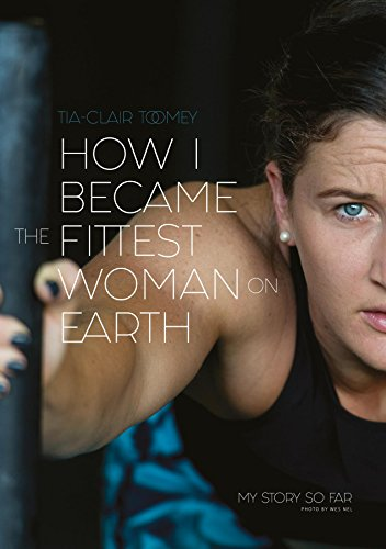 How I Became The Fittest Woman On Earth: My Story So Far by [Toomey, Tia-Clair]