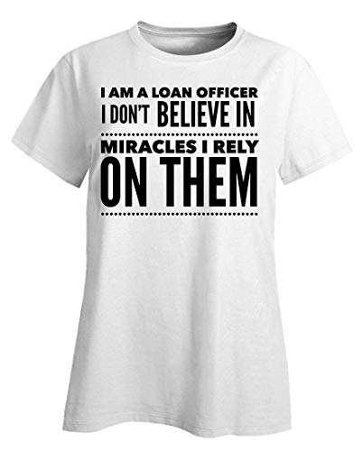 Loan Officer Ladies T-Shirt - I Don't Believe in Miracles I Rely On Them - Banking Gifts White (Best Commercial Mortgage Lenders)