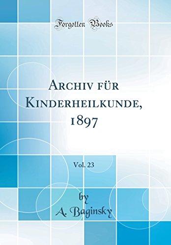 Archiv für Kinderheilkunde, 1897, Vol. 23 (Classic Reprint) (German Edition)