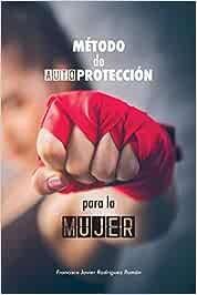 Método de Autoprotección para la Mujer: las 50 mejores técnicas de defensa personal aplicada - basado en la Defensa Integral de la Federación Madrileña de Lucha