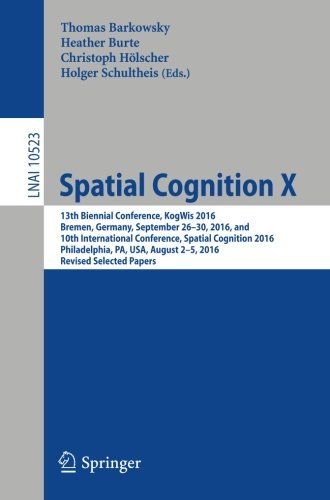 Spatial Cognition X: 13th Biennial Conference, KogWis 2016, Bremen, Germany, September 26–30, 2016, and 10th International Conference, Spatial ... Papers (Lecture Notes in Computer Science) by Springer