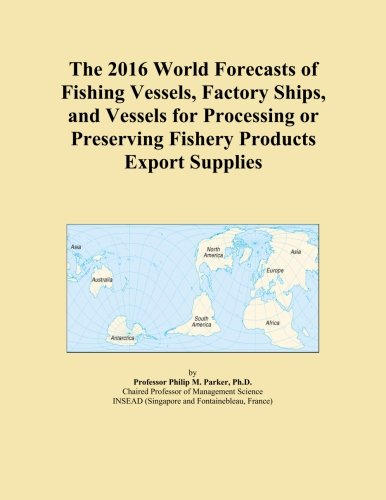 The 2016 World Forecasts of Fishing Vessels, Factory Ships, and Vessels for Processing or Preserving Fishery Products Export Supplies by ICON Group International, Inc.