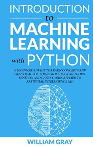 INTRODUCTION TO MACHINE LEARNING WITH PYTHON: A Beginner's Guide To Learn Concepts And Practical Solutions From Data. Methods, Benefits And Case Studies Applied To Artificial Intelligence (AI) (Introduction Machine Learning)