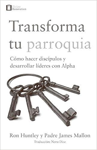 Transforma tu parroquia: Cómo hacer discipulos y desarrollar ...