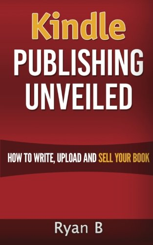 Kindle Publishing Unveiled - How To Write, Upload And Sell Your Book