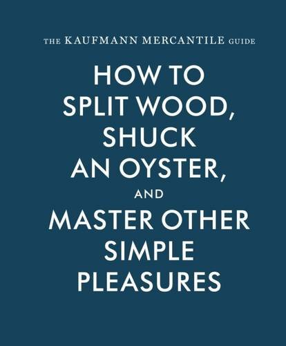 Download The Kaufmann Mercantile Guide: How to Split Wood, Shuck an Oyster, and Master Other Simple Pleasures ebook