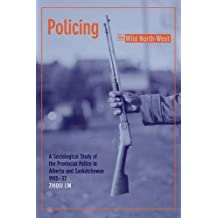 Policing the Wild North-West: A Sociological Study of the Provincial Police in Alberta and Saskatchewan, 1905-32