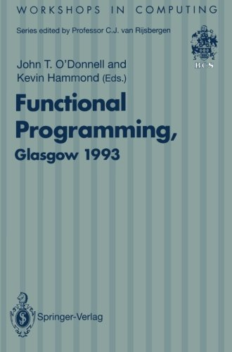 Functional Programming, Glasgow 1993: Proceedings of the 1993 Glasgow Workshop on Functional Programming, Ayr, Scotland, 5–7 July 1993 (Workshops in Computing) by O Donnell John T Hammond Kevin