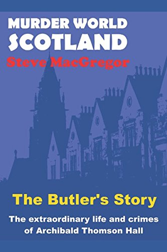 The Butler's Story: The extraordinary life and crimes of Archibald Thomson Hall (Murder World: Scotland)