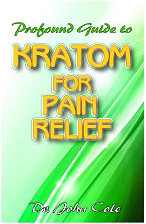 Profound Guide To Kratom for Pain Relief: Your Complete Guide to using Kratom to relief pain! Discover the secret natural cure to relieving pain!