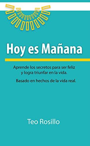 Hoy es Mañana: Aprende los secretos para ser feliz y logra triunfar en la vida (Spanish Edition)