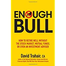 Enough Bull: How to Retire Well without the Stock Market, Mutual Funds, or Even an Investment Advisor by David Trahair (2009-08-12)