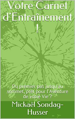 Votre Carnet d'Entraînement !: Du premier pas jusqu'au sommet, prêt pour l'Aventure de votre Vie ? por Mickaël Sondag-Husser
